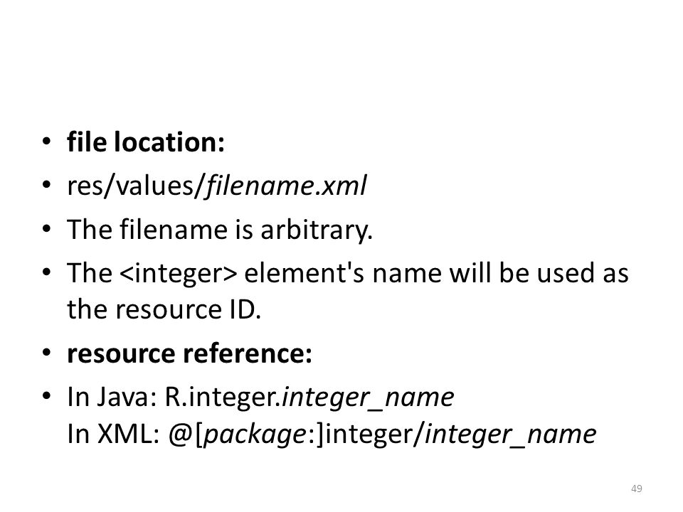 file location: res/values/filename.xml The filename is arbitrary. The element's name will be used as the resource ID. resource reference: In Java: R.i