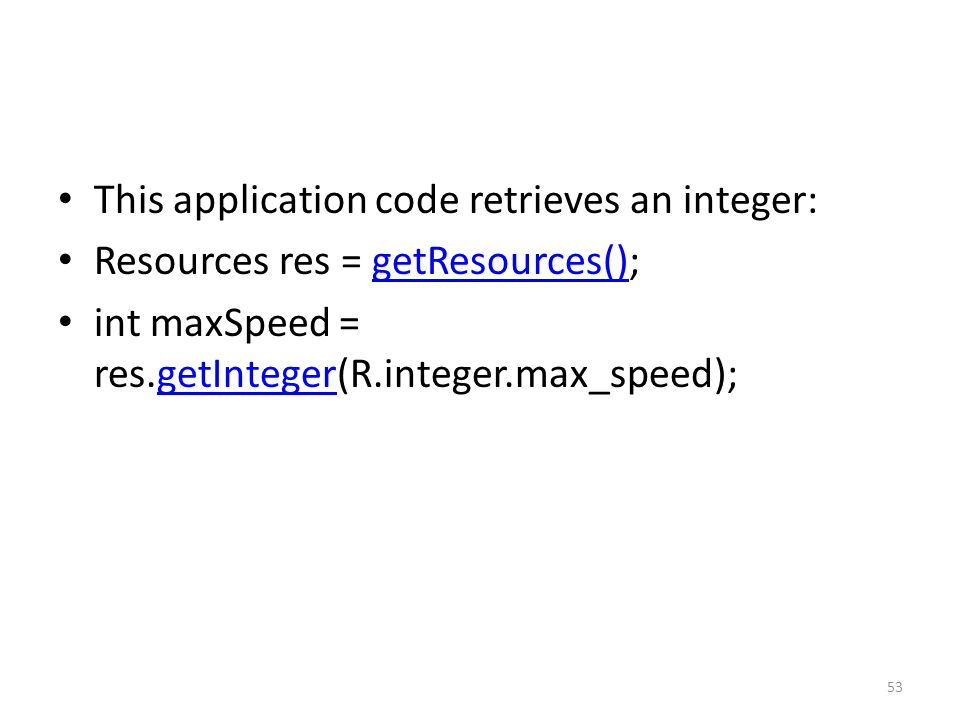This application code retrieves an integer: Resources res = getResources();getResources() int maxSpeed = res.getInteger(R.integer.max_speed);getInteger 53