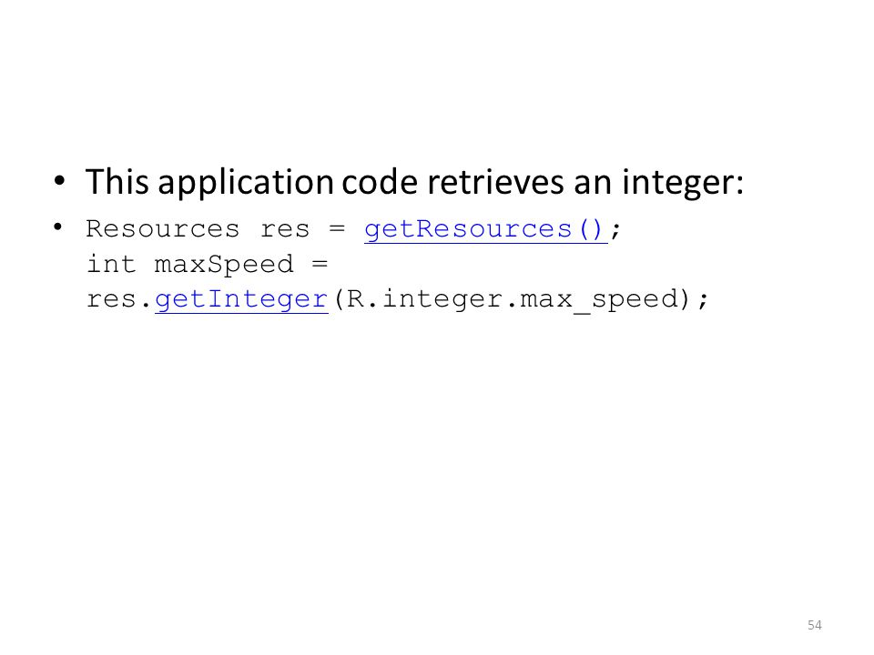 This application code retrieves an integer: Resources res = getResources(); int maxSpeed = res.getInteger(R.integer.max_speed);getResources()getInteger 54