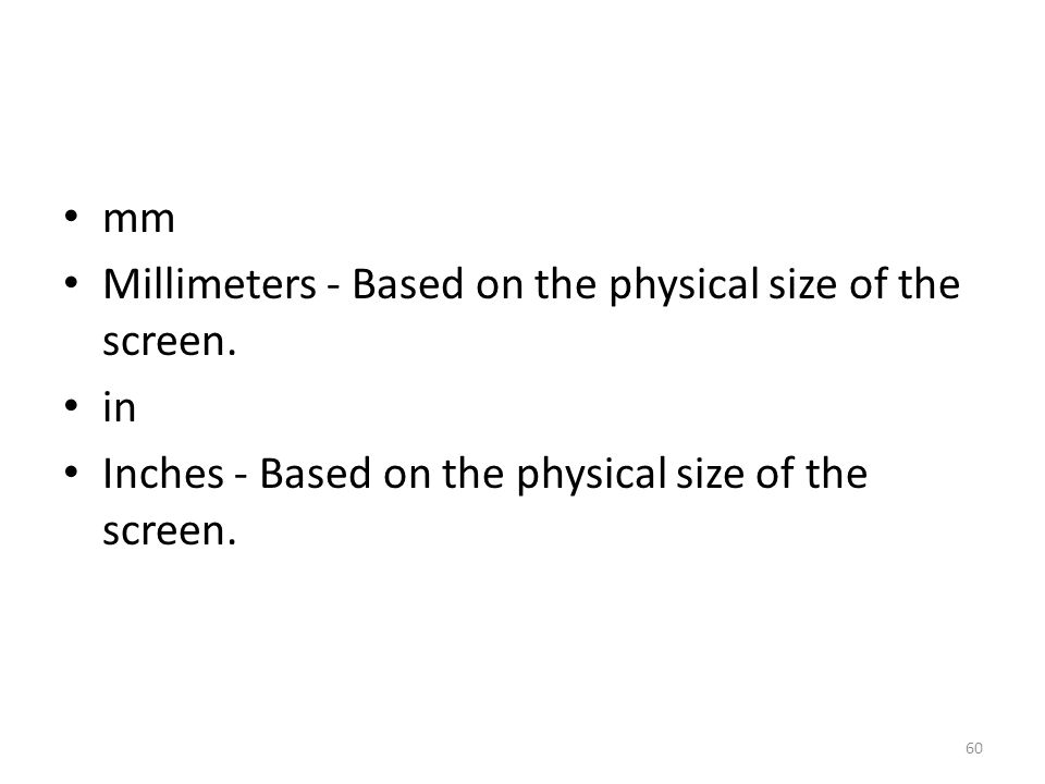 mm Millimeters - Based on the physical size of the screen. in Inches - Based on the physical size of the screen. 60