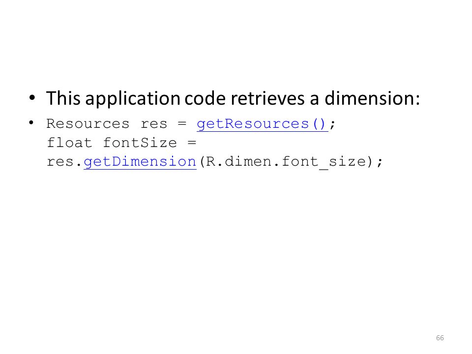 This application code retrieves a dimension: Resources res = getResources(); float fontSize = res.getDimension(R.dimen.font_size);getResources()getDimension 66