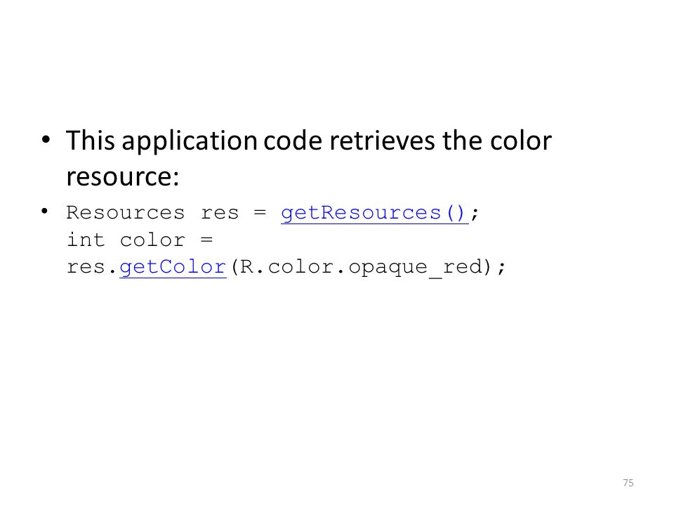 This application code retrieves the color resource: Resources res = getResources(); int color = res.getColor(R.color.opaque_red);getResources()getColor 75