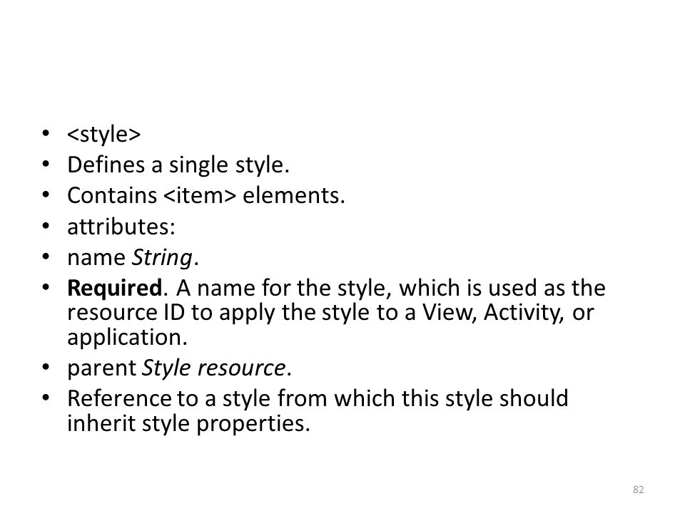 Defines a single style. Contains elements. attributes: name String. Required. A name for the style, which is used as the resource ID to apply the styl