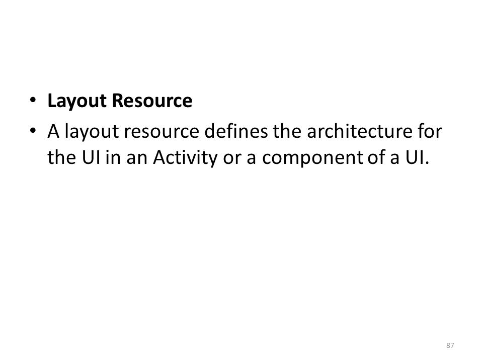 Layout Resource A layout resource defines the architecture for the UI in an Activity or a component of a UI. 87