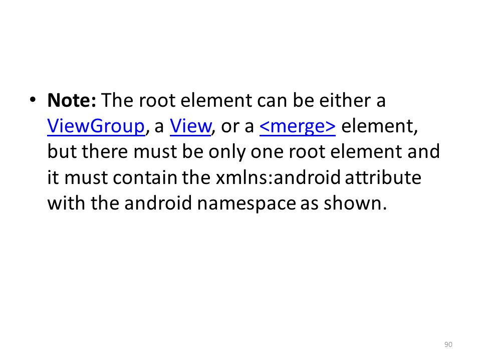 Note: The root element can be either a ViewGroup, a View, or a element, but there must be only one root element and it must contain the xmlns:android attribute with the android namespace as shown.