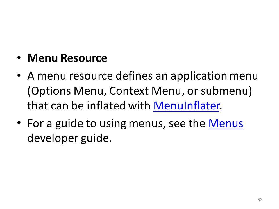 Menu Resource A menu resource defines an application menu (Options Menu, Context Menu, or submenu) that can be inflated with MenuInflater.MenuInflater For a guide to using menus, see the Menus developer guide.Menus 92
