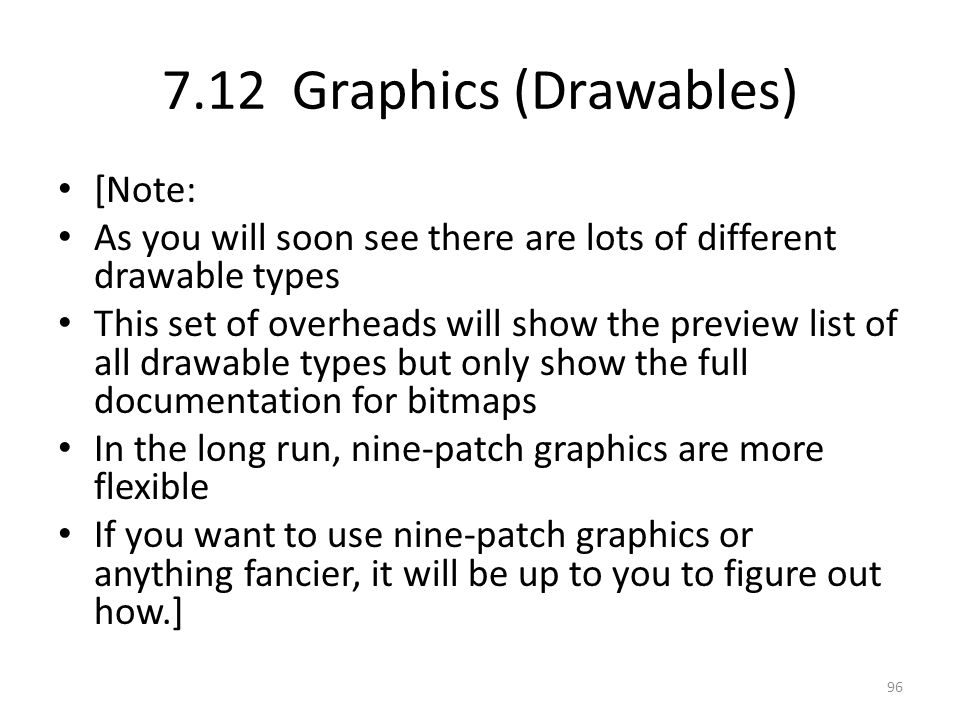 7.12 Graphics (Drawables) [Note: As you will soon see there are lots of different drawable types This set of overheads will show the preview list of all drawable types but only show the full documentation for bitmaps In the long run, nine-patch graphics are more flexible If you want to use nine-patch graphics or anything fancier, it will be up to you to figure out how.] 96