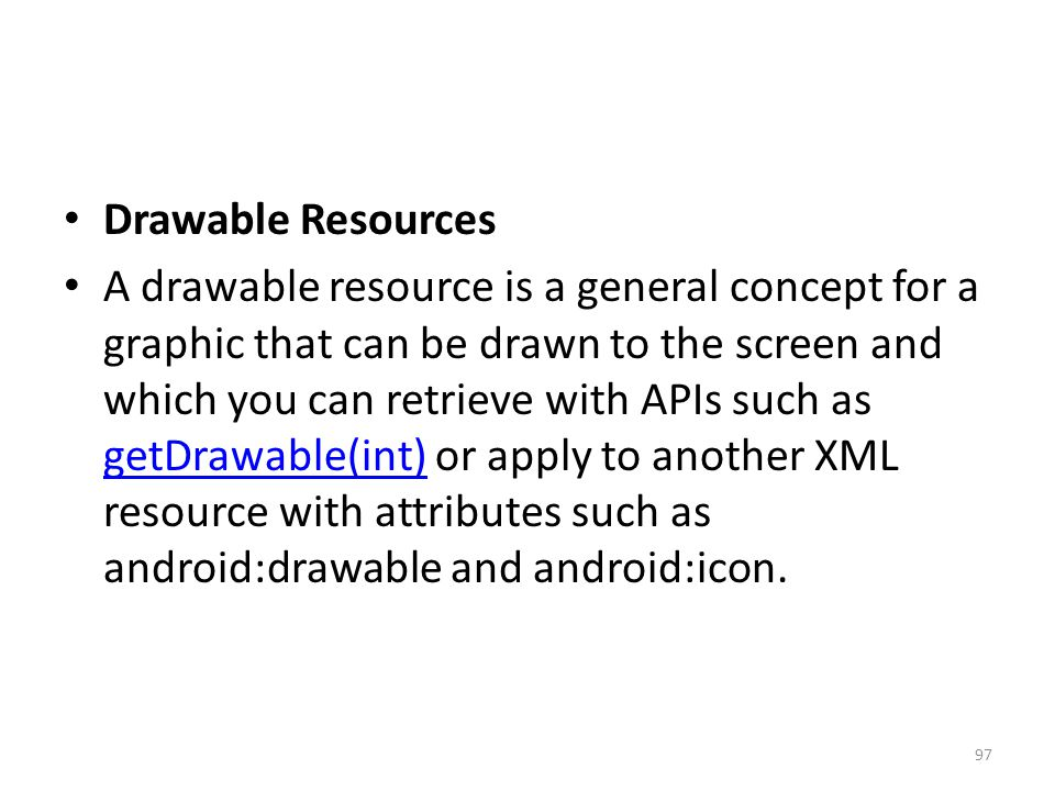 Drawable Resources A drawable resource is a general concept for a graphic that can be drawn to the screen and which you can retrieve with APIs such as