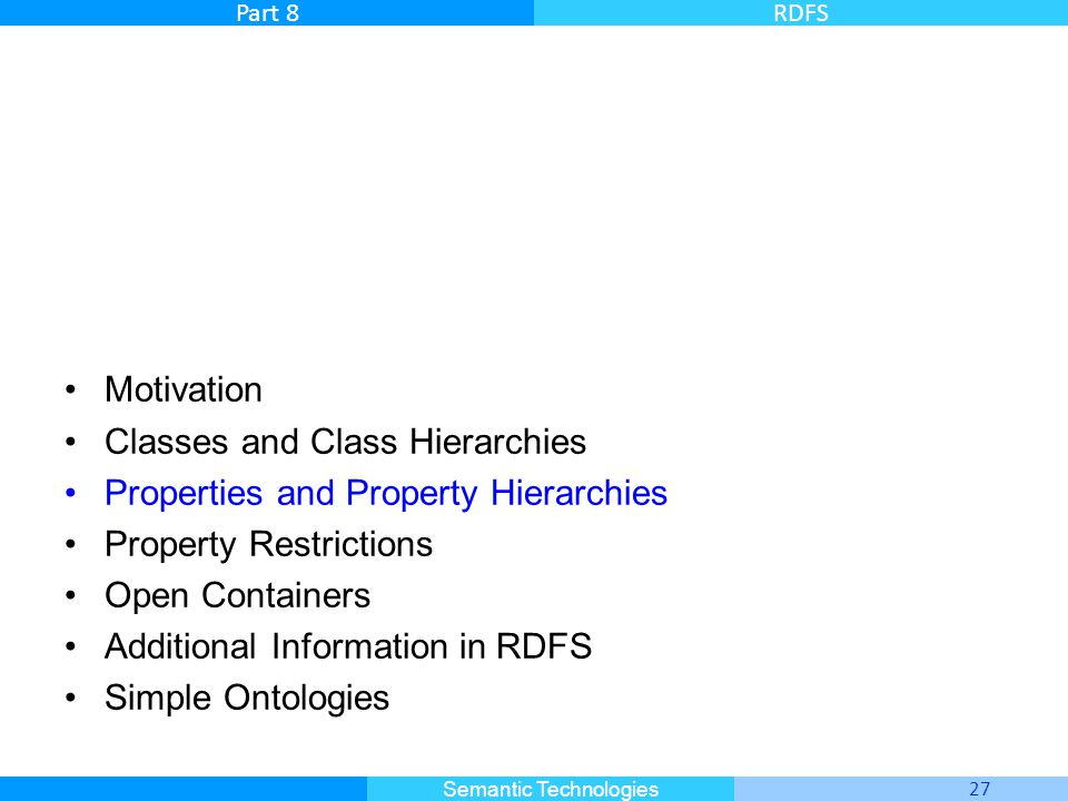 Master Informatique 27 Semantic Technologies Part 8RDFS Motivation Classes and Class Hierarchies Properties and Property Hierarchies Property Restrictions Open Containers Additional Information in RDFS Simple Ontologies