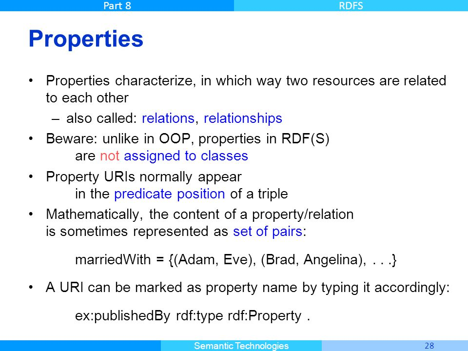 Master Informatique 28 Semantic Technologies Part 8RDFS Properties Properties characterize, in which way two resources are related to each other –also