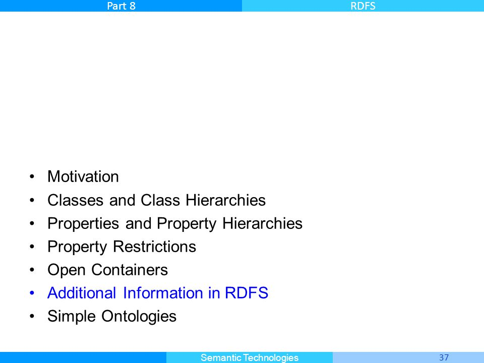 Master Informatique 37 Semantic Technologies Part 8RDFS Motivation Classes and Class Hierarchies Properties and Property Hierarchies Property Restrictions Open Containers Additional Information in RDFS Simple Ontologies