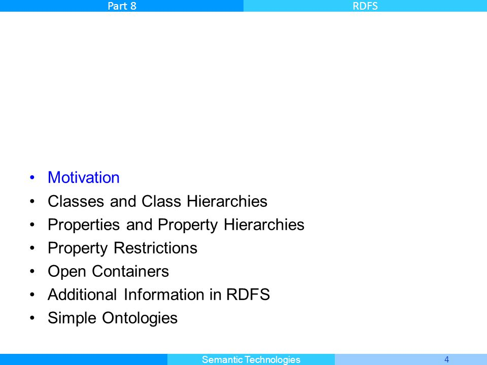 Master Informatique 4 Semantic Technologies Part 8RDFS Motivation Classes and Class Hierarchies Properties and Property Hierarchies Property Restrictions Open Containers Additional Information in RDFS Simple Ontologies