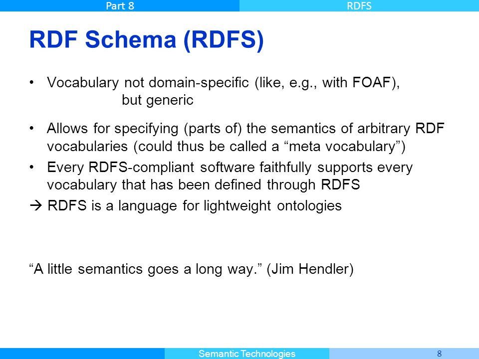 Master Informatique 8 Semantic Technologies Part 8RDFS RDF Schema (RDFS) Vocabulary not domain-specific (like, e.g., with FOAF), but generic Allows fo