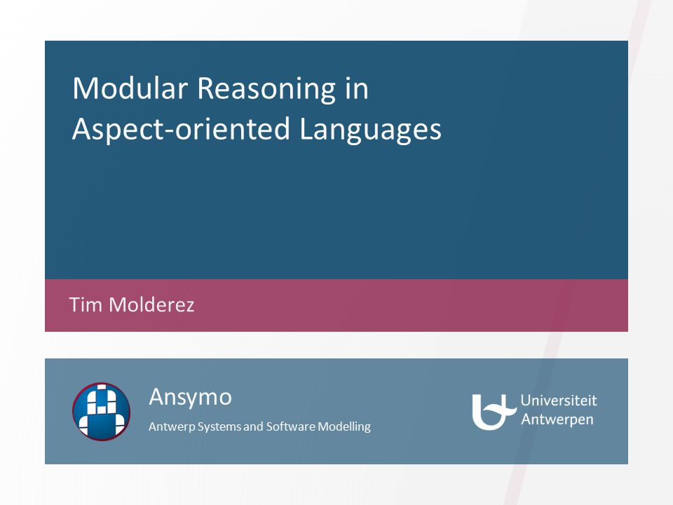 Modular Reasoning in Aspect-oriented Languages Tim Molderez Ansymo Antwerp Systems and Software Modelling