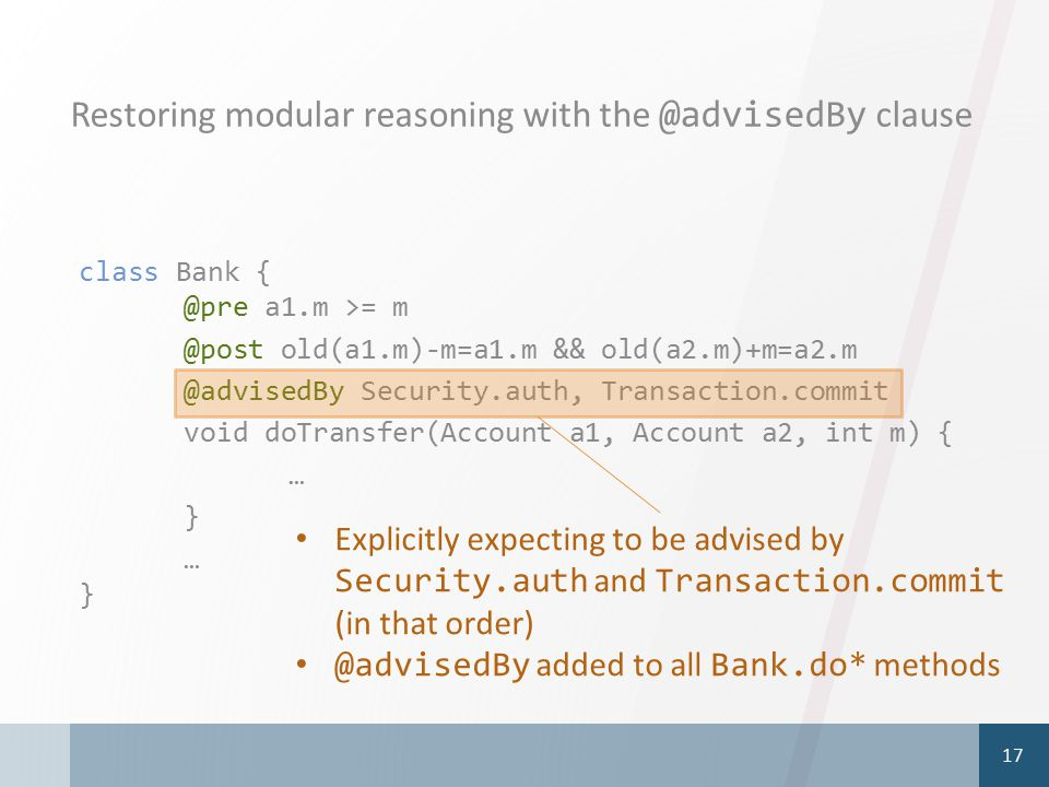 Restoring modular reasoning with the @advisedBy clause 17 class Bank { @pre a1.m >= m @post old(a1.m)-m=a1.m && old(a2.m)+m=a2.m @advisedBy Security.a