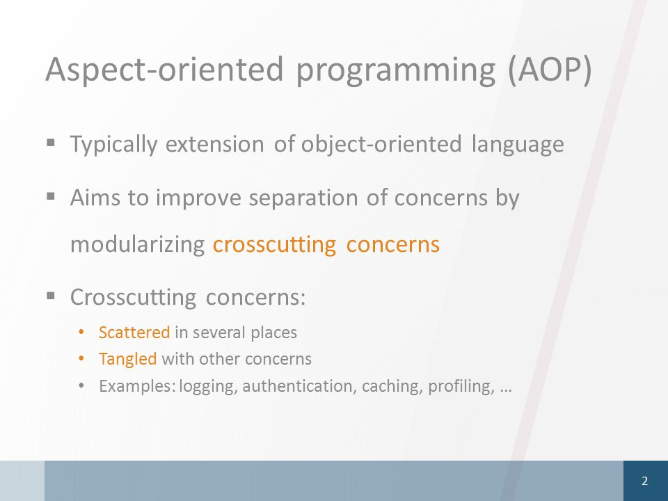 Aspect-oriented programming (AOP)  Typically extension of object-oriented language  Aims to improve separation of concerns by modularizing crosscutting concerns  Crosscutting concerns: Scattered in several places Tangled with other concerns Examples: logging, authentication, caching, profiling, … 2