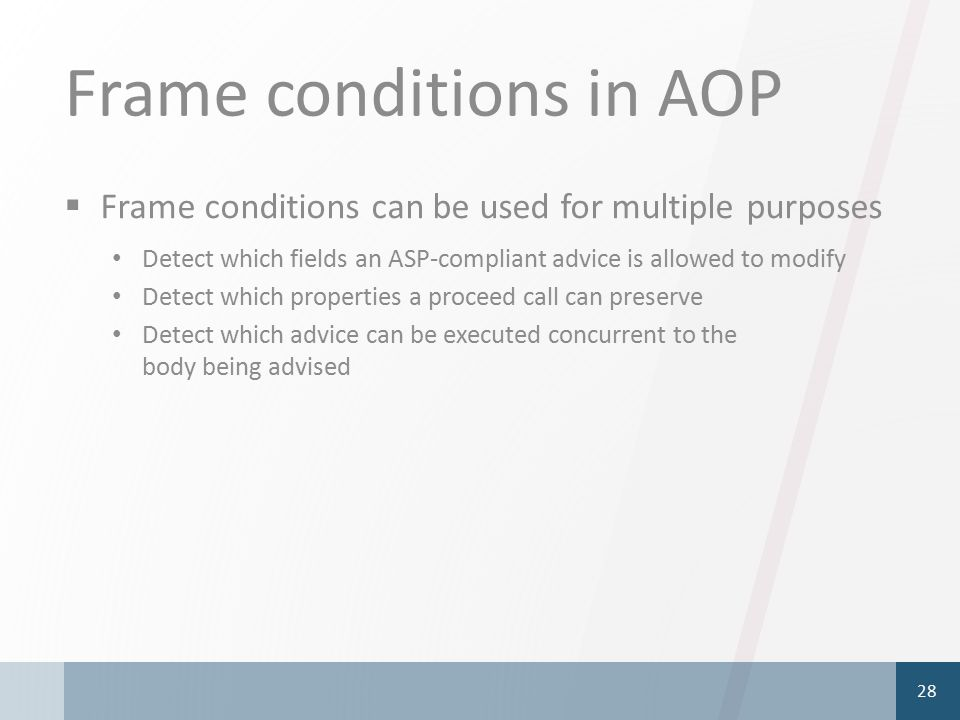 Frame conditions in AOP  Frame conditions can be used for multiple purposes Detect which fields an ASP-compliant advice is allowed to modify Detect which properties a proceed call can preserve Detect which advice can be executed concurrent to the body being advised 28