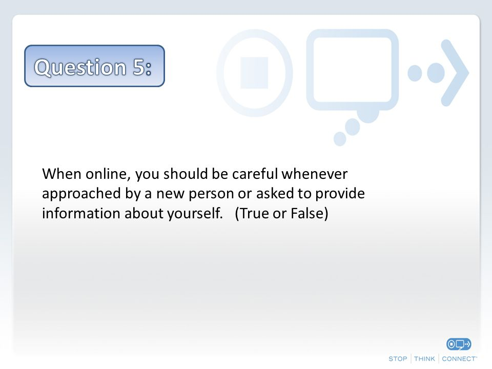 When online, you should be careful whenever approached by a new person or asked to provide information about yourself.