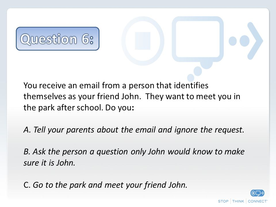 You receive an email from a person that identifies themselves as your friend John. They want to meet you in the park after school. Do you: A. Tell you