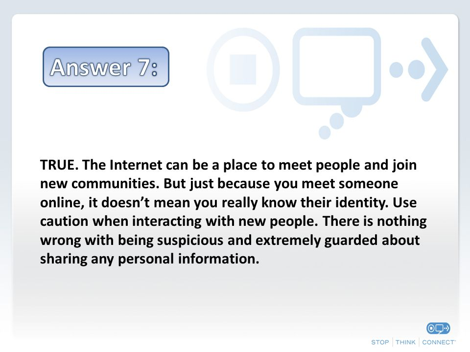 TRUE. The Internet can be a place to meet people and join new communities.