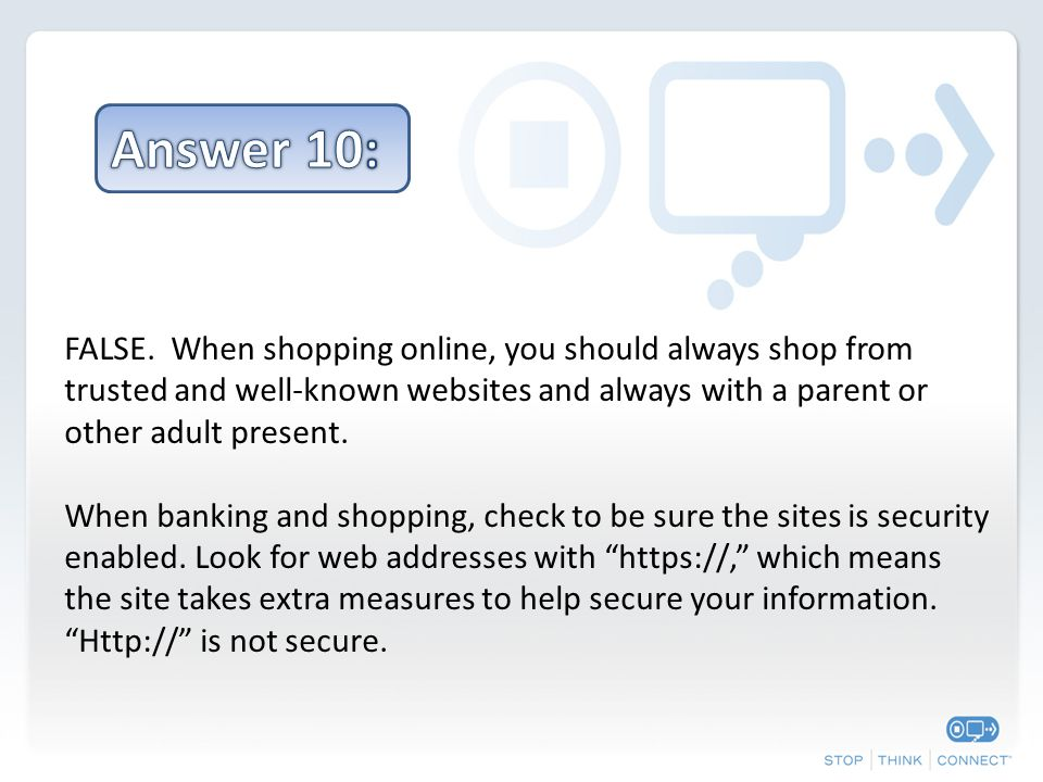 FALSE. When shopping online, you should always shop from trusted and well-known websites and always with a parent or other adult present. When banking
