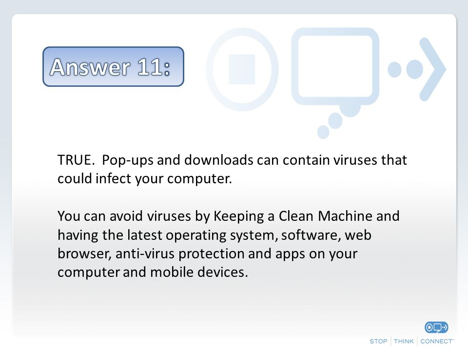 TRUE. Pop-ups and downloads can contain viruses that could infect your computer.