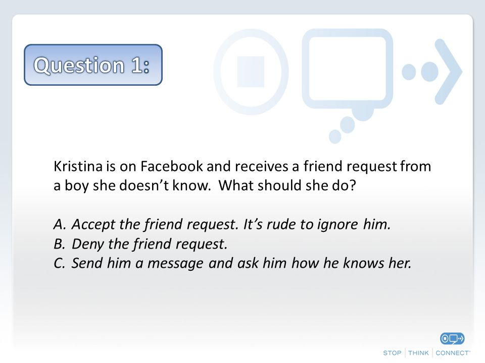 Kristina is on Facebook and receives a friend request from a boy she doesn't know. What should she do? A.Accept the friend request. It's rude to ignor
