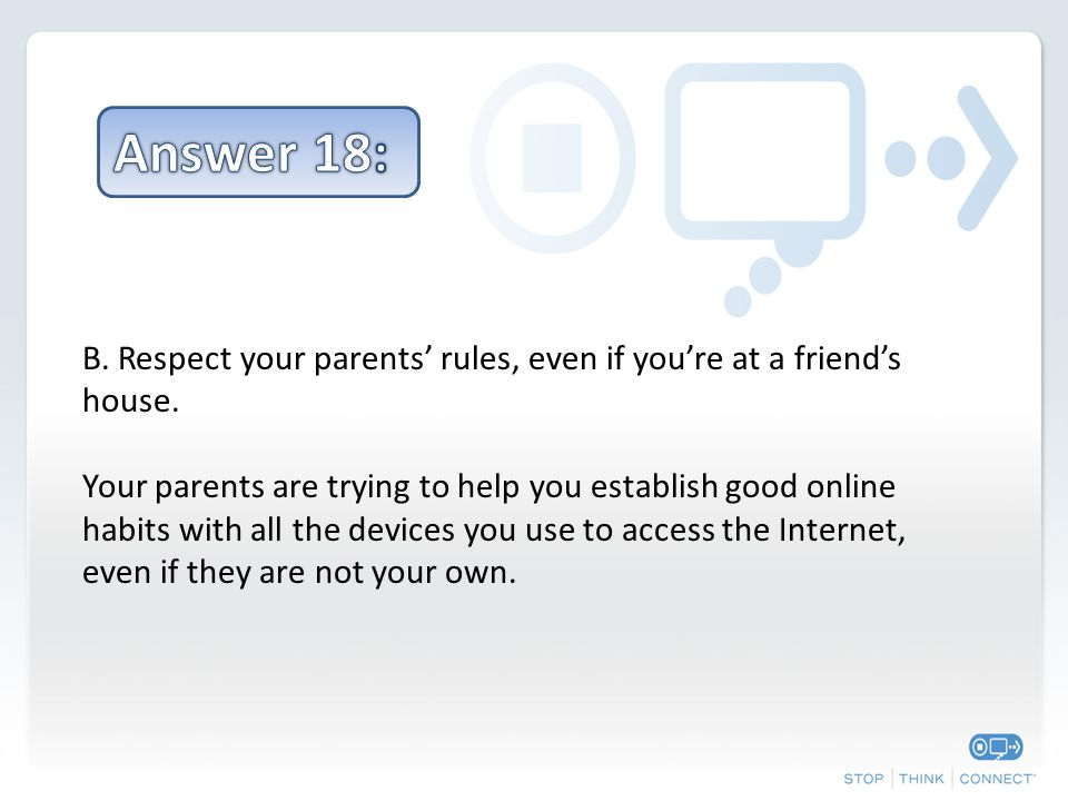 B. Respect your parents' rules, even if you're at a friend's house.
