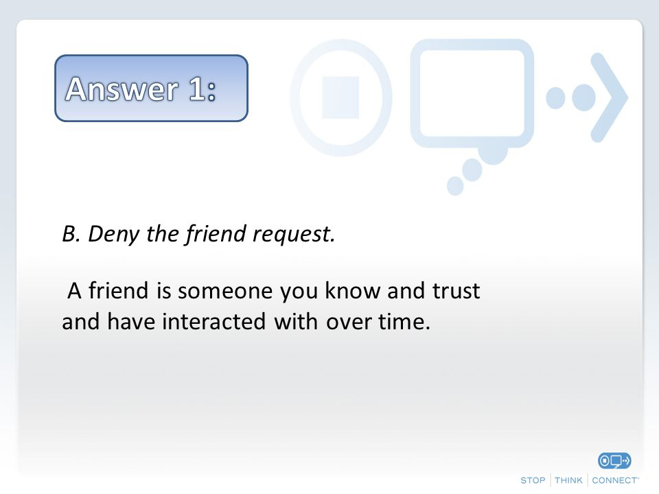 B. Deny the friend request.