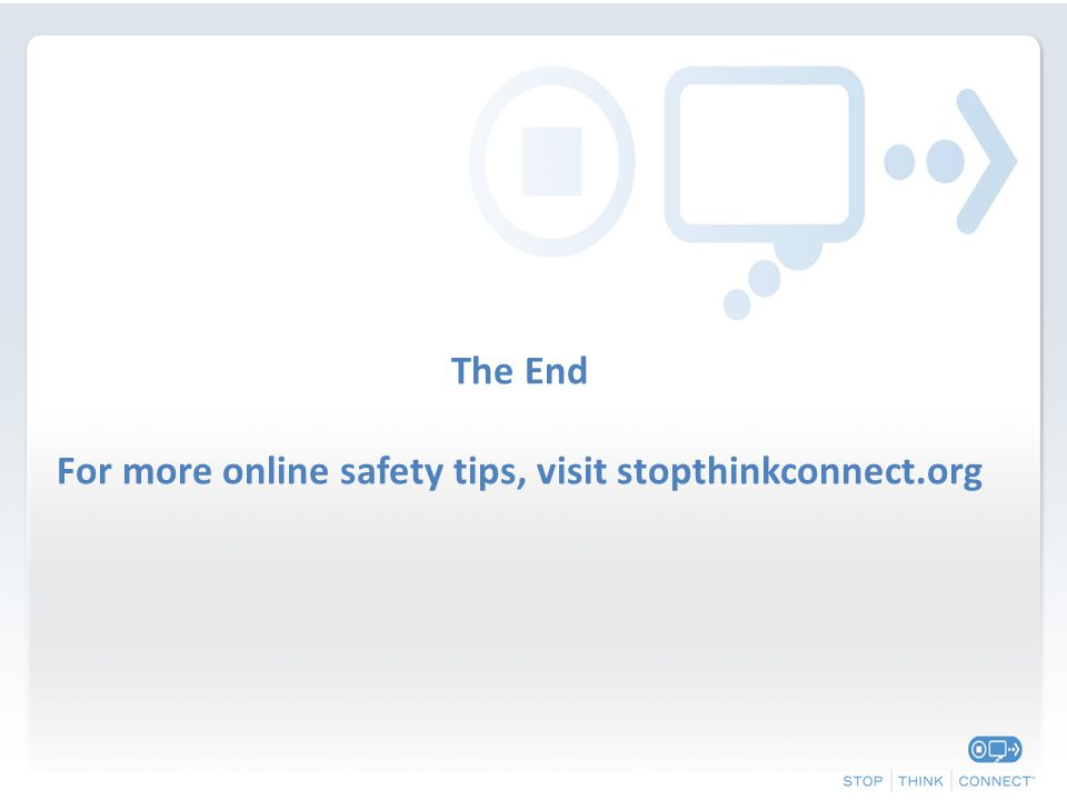 The End For more online safety tips, visit stopthinkconnect.org