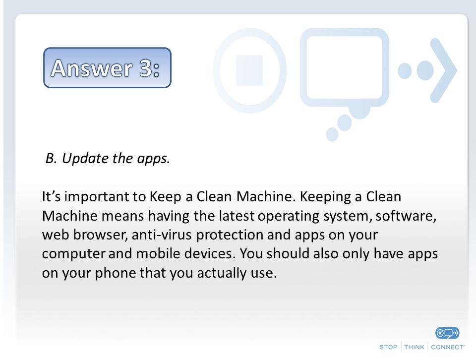 B. Update the apps. It's important to Keep a Clean Machine. Keeping a Clean Machine means having the latest operating system, software, web browser, a