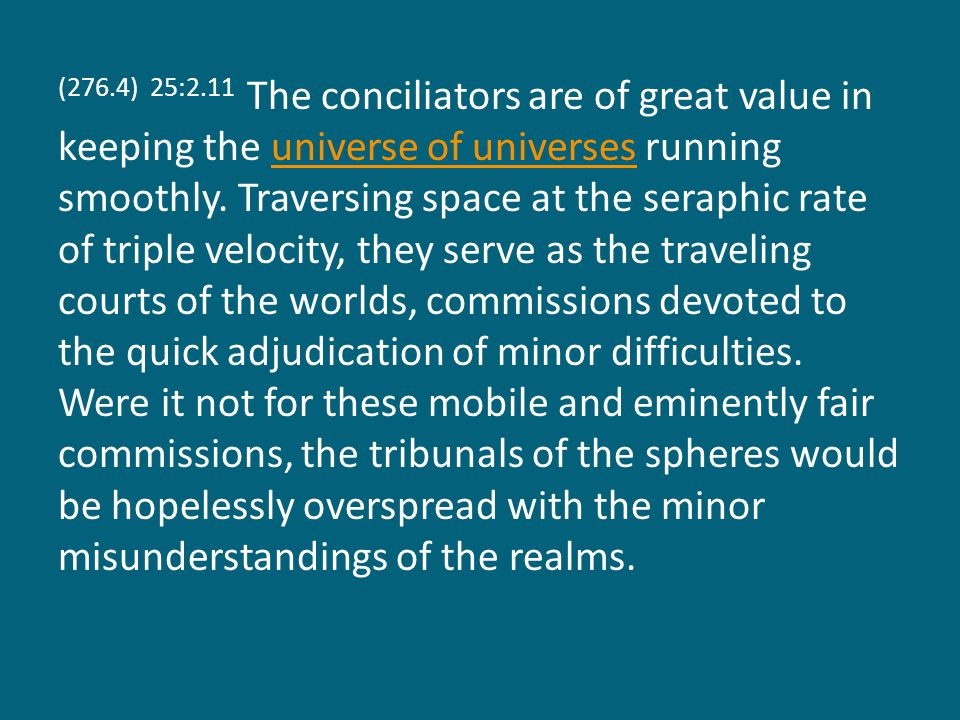 (276.4) 25:2.11 The conciliators are of great value in keeping the universe of universes running smoothly.