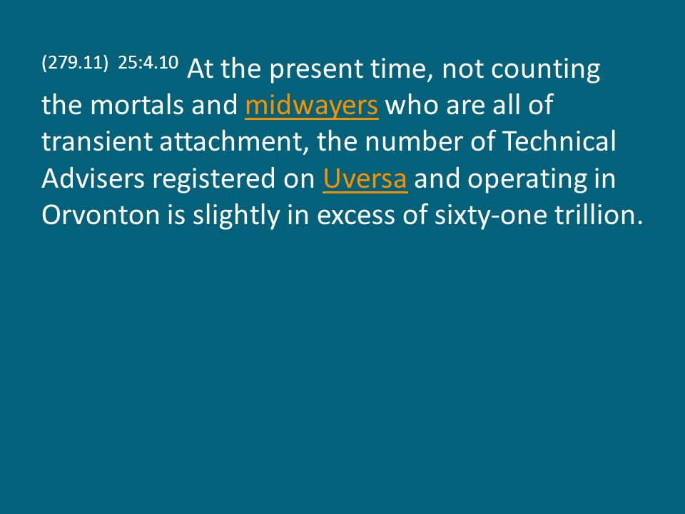 (279.11) 25:4.10 At the present time, not counting the mortals and midwayers who are all of transient attachment, the number of Technical Advisers registered on Uversa and operating in Orvonton is slightly in excess of sixty-one trillion.midwayersUversa