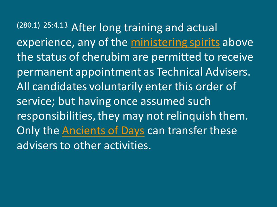 (280.1) 25:4.13 After long training and actual experience, any of the ministering spirits above the status of cherubim are permitted to receive permanent appointment as Technical Advisers.