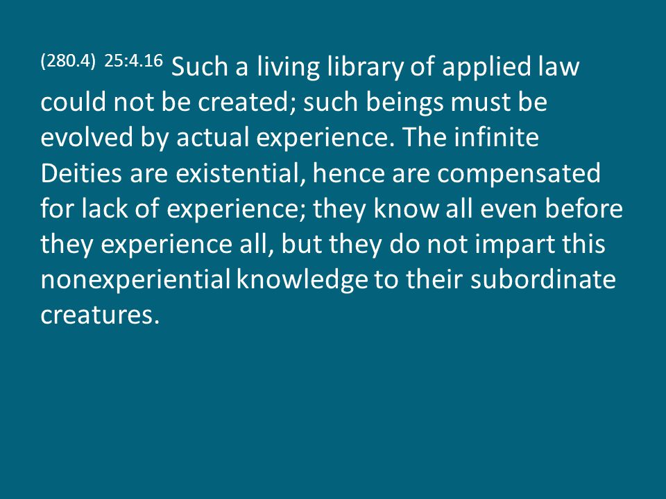 (280.4) 25:4.16 Such a living library of applied law could not be created; such beings must be evolved by actual experience.