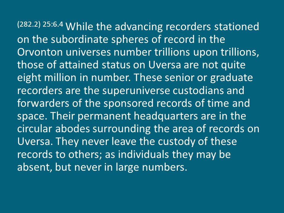 (282.2) 25:6.4 While the advancing recorders stationed on the subordinate spheres of record in the Orvonton universes number trillions upon trillions, those of attained status on Uversa are not quite eight million in number.