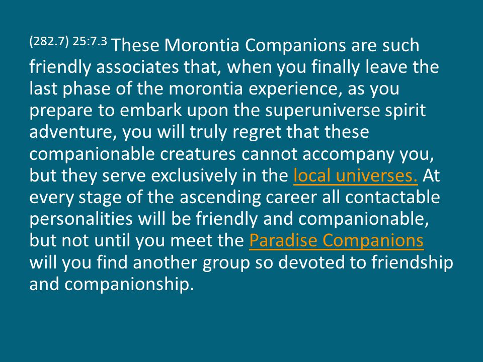 (282.7) 25:7.3 These Morontia Companions are such friendly associates that, when you finally leave the last phase of the morontia experience, as you prepare to embark upon the superuniverse spirit adventure, you will truly regret that these companionable creatures cannot accompany you, but they serve exclusively in the local universes.