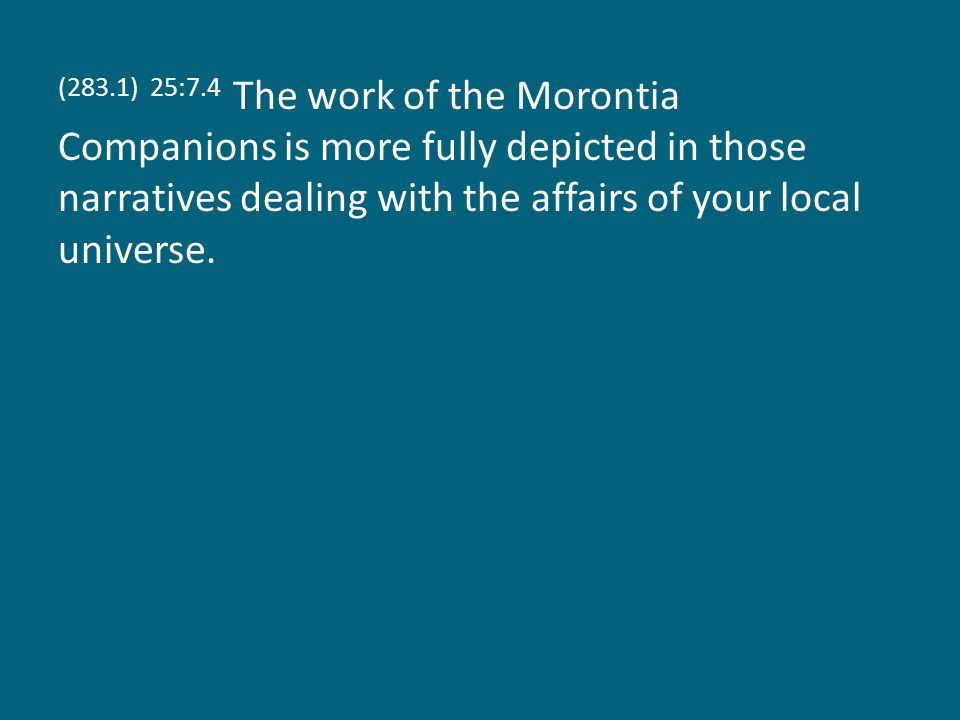 (283.1) 25:7.4 The work of the Morontia Companions is more fully depicted in those narratives dealing with the affairs of your local universe.