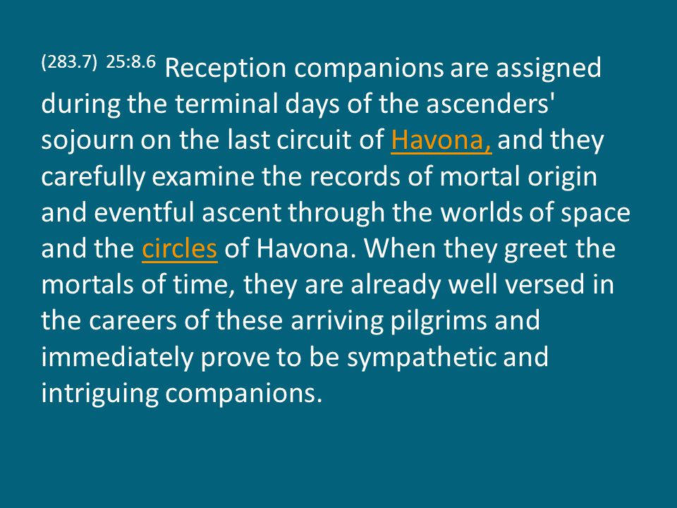 (283.7) 25:8.6 Reception companions are assigned during the terminal days of the ascenders sojourn on the last circuit of Havona, and they carefully examine the records of mortal origin and eventful ascent through the worlds of space and the circles of Havona.