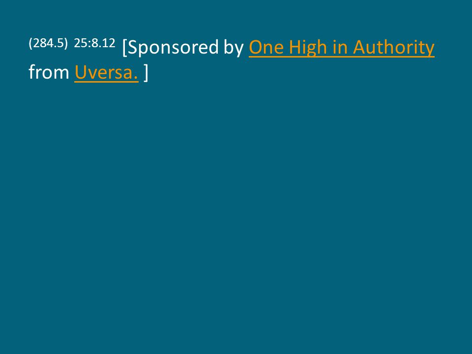 (284.5) 25:8.12 [Sponsored by One High in Authority from Uversa. ]One High in AuthorityUversa.