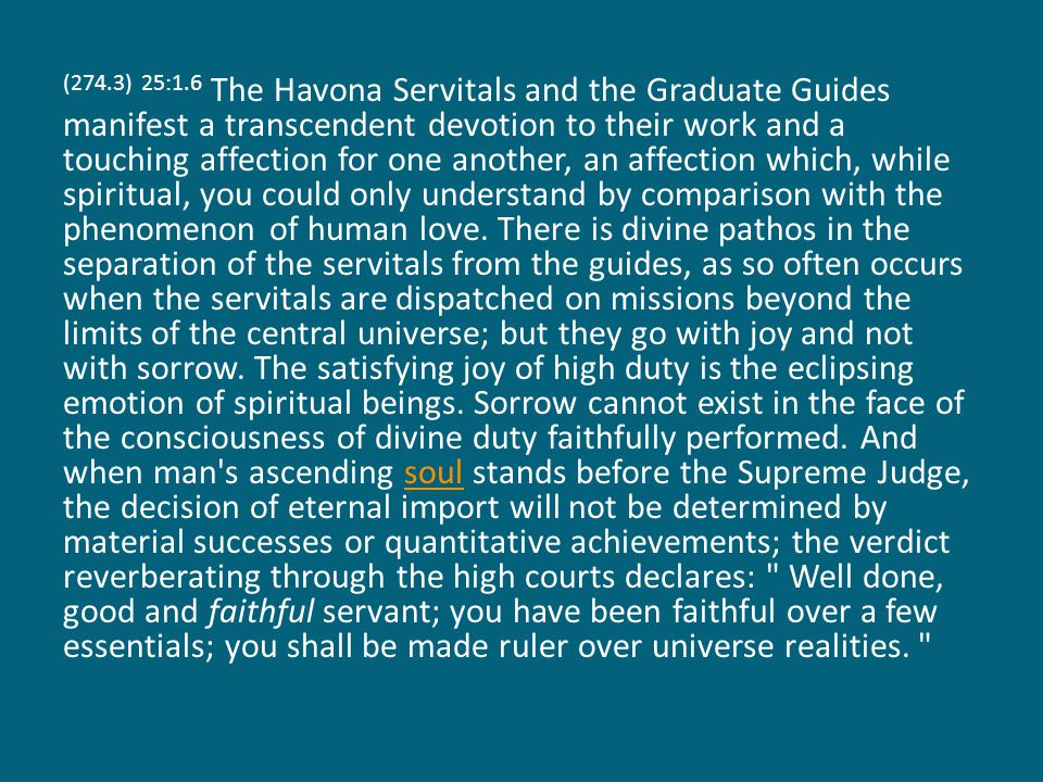 (274.4) 25:1.7 On superuniverse service the Havona Servitals are always assigned to that domain presided over by the Master Spirit whom they most resemble in general and special spirit prerogatives.