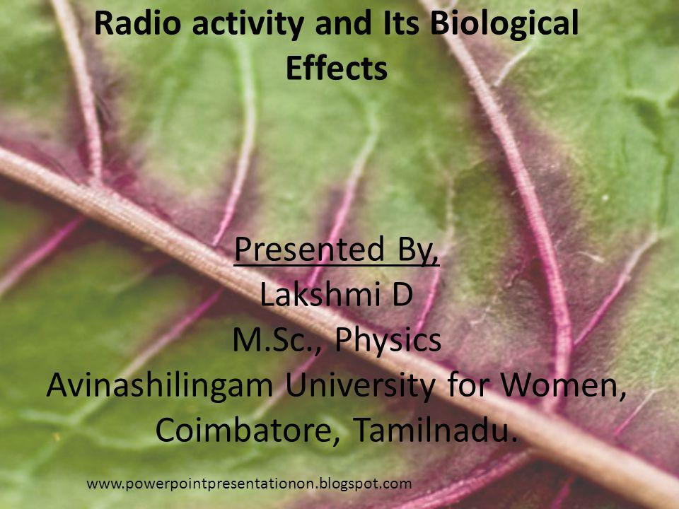 Radio activity and Its Biological Effects Presented By, Lakshmi D M.Sc., Physics Avinashilingam University for Women, Coimbatore, Tamilnadu.