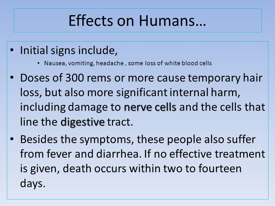Effects on Humans… Initial signs include, Nausea, vomiting, headache, some loss of white blood cells nerve cells digestive Doses of 300 rems or more cause temporary hair loss, but also more significant internal harm, including damage to nerve cells and the cells that line the digestive tract.