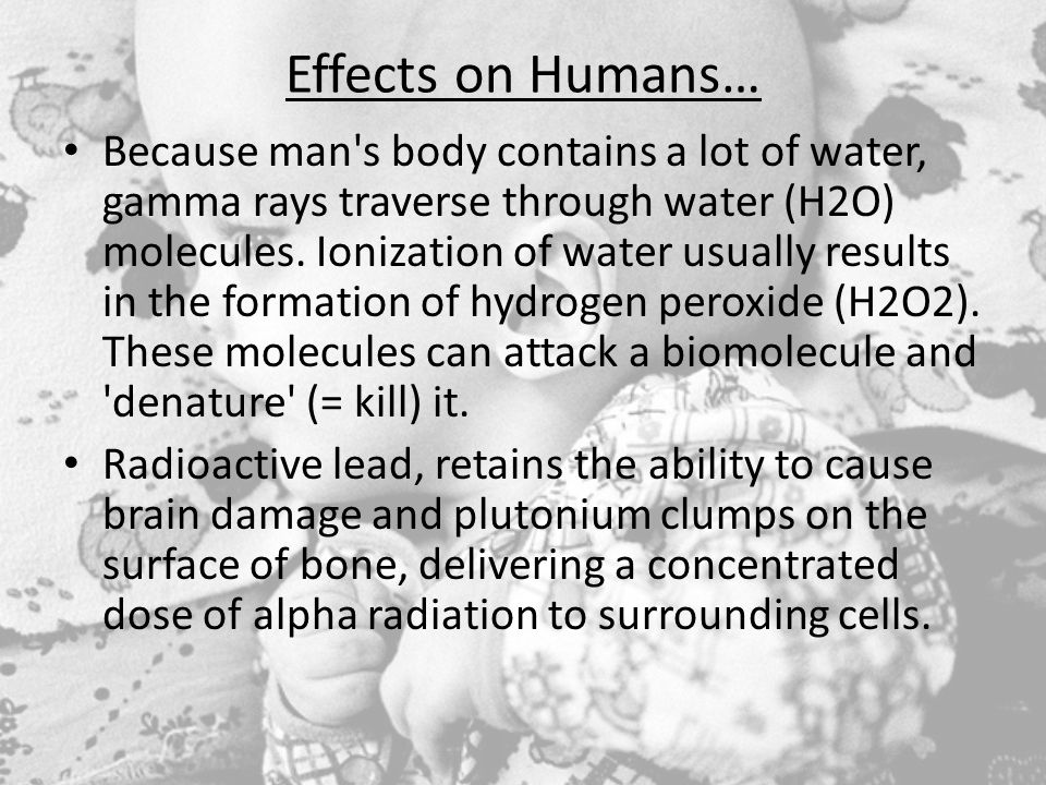 Effects on Humans… Because man s body contains a lot of water, gamma rays traverse through water (H2O) molecules.