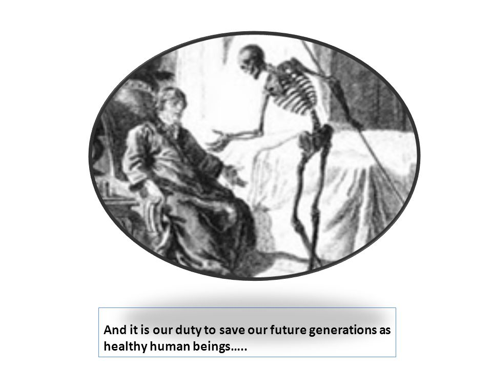 And it is our duty to save our future generations as healthy human beings…..