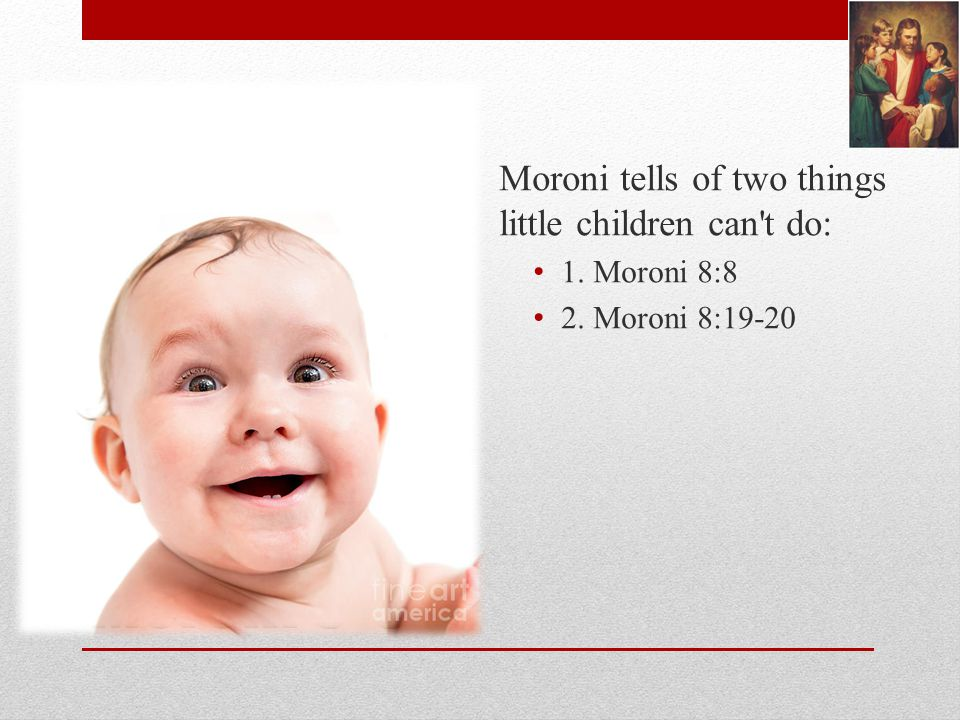 Moroni 8-9 Moroni tells of two things little children can t do: 1. Moroni 8:8 2. Moroni 8:19-20