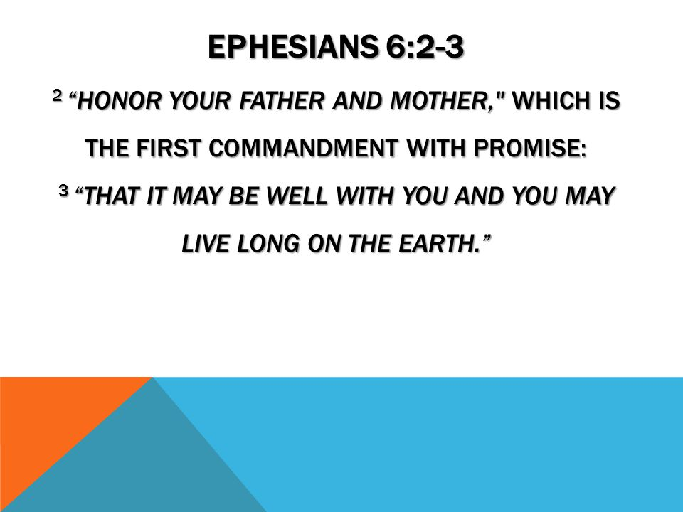 EPHESIANS 6:2-3 2 HONOR YOUR FATHER AND MOTHER, WHICH IS THE FIRST COMMANDMENT WITH PROMISE: 3 THAT IT MAY BE WELL WITH YOU AND YOU MAY LIVE LONG ON THE EARTH.