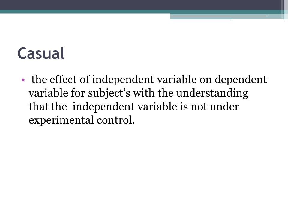 Casual the effect of independent variable on dependent variable for subject's with the understanding that the independent variable is not under experimental control.