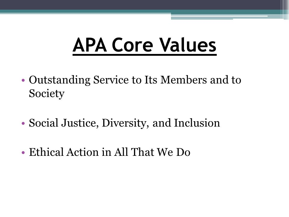 APA Core Values Outstanding Service to Its Members and to Society Social Justice, Diversity, and Inclusion Ethical Action in All That We Do