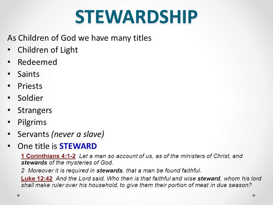 STEWARDSHIP As Children of God we have many titles Children of Light Redeemed Saints Priests Soldier Strangers Pilgrims Servants (never a slave) One t